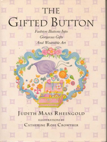 The Gifted Button: Fashion Buttons into Gorgeous Gifts and Wearable Art: Rheingold, Judith Maas
