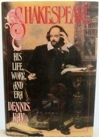 Shakespeare: His Life, Work, and Era: Kay, Dennis