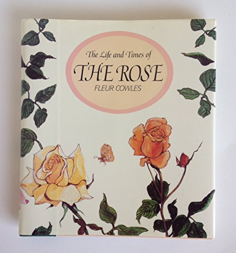 9780688120825: The Life and Times of the Rose: An Essay on Its History With Many of the Author's Own Paintings