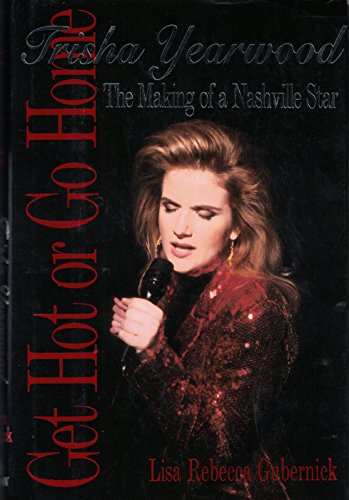 Get Hot or Go Home: Trisha Yearwood : The Making of a Nashville Star: Gubernick, Lisa Rebecca
