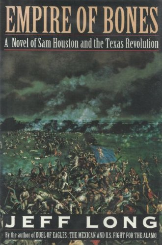 Empire of Bones: A Novel of Sam Houston and the Texas Revolution: Long, Jeff