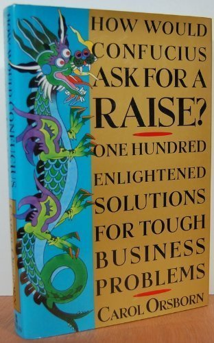 How Would Confucius Ask for a Raise? : One Hundred Solutions for Tough Business Problems: Orsborn, ...
