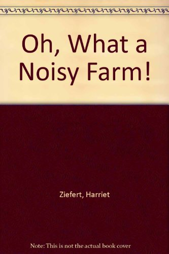 Oh, What a Noisy Farm! (0688132618) by Harriet Ziefert