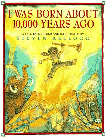 I Was Born About 10,000 Years Ago: A Tall Tale Retold: Kellogg, Steven
