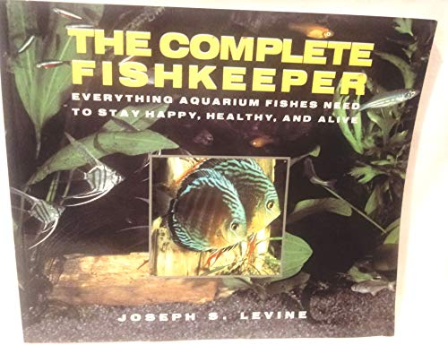 The Complete Fishkeeper: Everything Aquarium Fishes Need to Stay Happy, Healthy, and Alive (0688140688) by Levine, Joseph S.