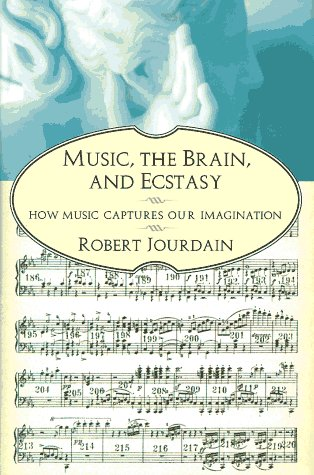 Music, the Brain, and Ecstasy: How Music Captures Our Imagination: Jourdain, Robert