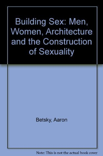 Building Sex: Men, Women, Architecture, and the Construction of Sexuality: Betsky, Aaron
