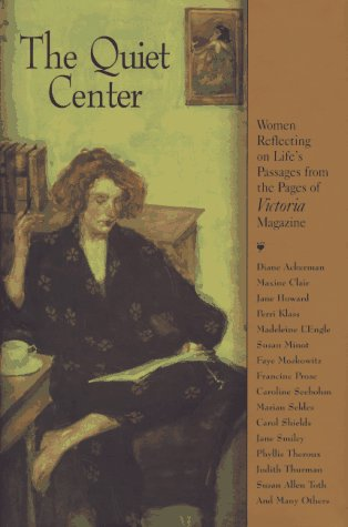 The Quiet Center: Women Reflecting on Life's Passages from the Pages of Victoria Magazine: ...