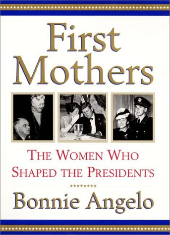 First Mothers: The Women Who Shaped the Presidents: Angelo, Bonnie