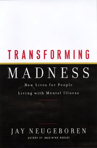 Transforming Madness: New Lives For People Living With Mental Illness: Neugeboren, Jay