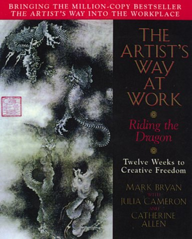 The Artist's Way at Work: Riding the Dragon: Cameron, Julia; Allen, Catherine; Bryan, Mark A.
