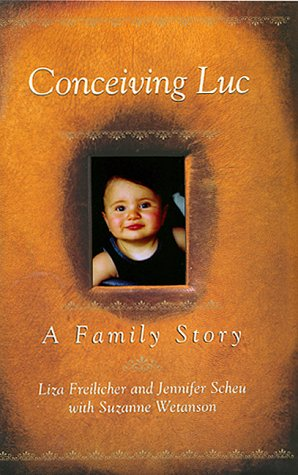 Conceiving Luc: A Family Story: Freilicher, Liza; Wetanson, Suzanne; Scheu, Jennifer