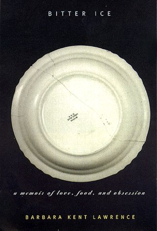 Bitter Ice : A Memoir of Love, Food and Obsession: Lawrence, Barbara Kent