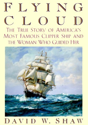 Flying Cloud: The True Story of America's Most Famous Clipper Ship and the Woman who Guided Her...