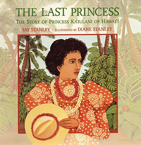 The Last Princess : The Story of Princess Ka'iulani of Hawai'i: Stanley, Fay