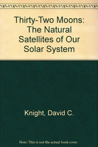 Thirty-Two Moons: The Natural Satellites of Our: Knight, David C.