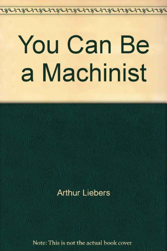 You Can Be a Machinist: Liebers, Arthur