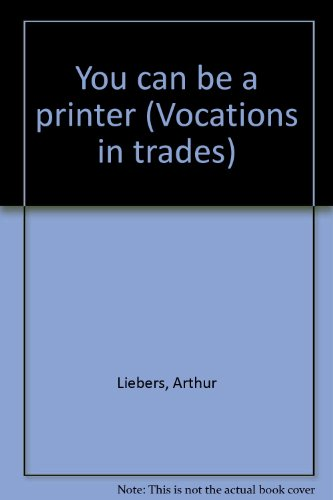 You can be a printer (Vocations in trades): Liebers, Arthur