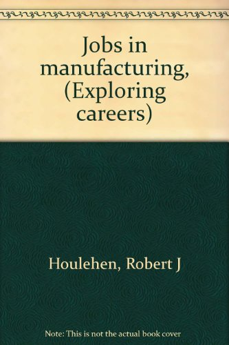 Jobs in manufacturing, (Exploring careers): Houlehen, Robert J