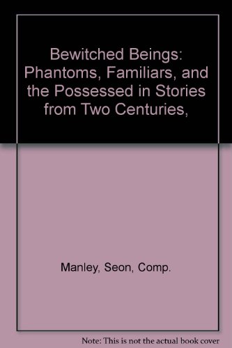 Bewitched Beings: Phantoms, Familiars, and the Possessed in Stories from Two Centuries,: Manley, ...