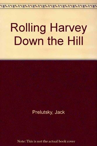 Rolling Harvey Down the Hill: Prelutsky, Jack