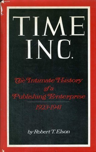 Time Inc.: The Intimate History of a Publishing Enterprise, 1923-1941: Elson, Robert T., ed. by ...
