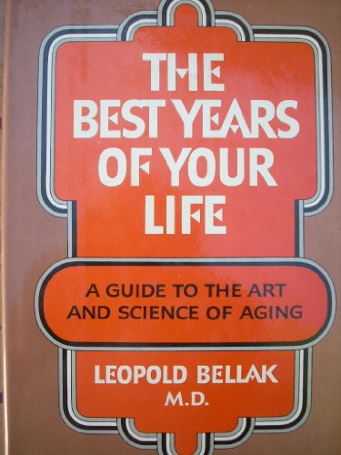 The best years of your life: A guide to the art and science of aging: Bellak, Leopold