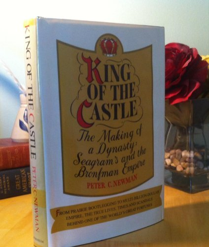 9780689109638: King of the Castle : the Making of a Dynasty : Seagram's and the Bronfman Empire
