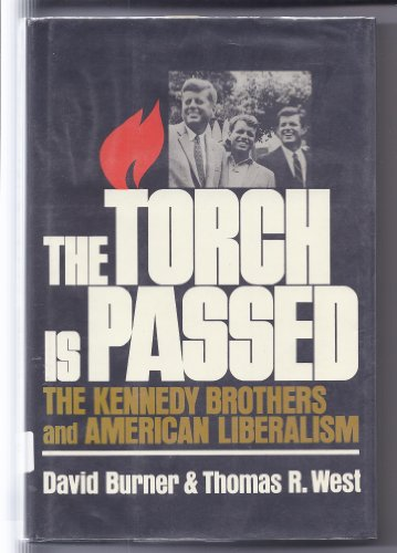 The Torch Is Passed: The Kennedy Brothers and American Liberalism: Burner, David; West, Thomas R.