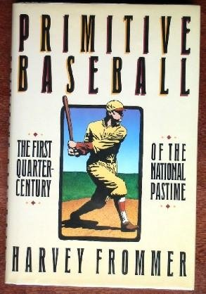 Primitive Baseball: The First Quarter Century of the National Pastime: Frommer, Harvey