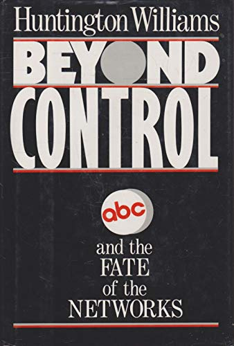 Beyond Control: ABC and the Fate of the Networks: Huntington Williams