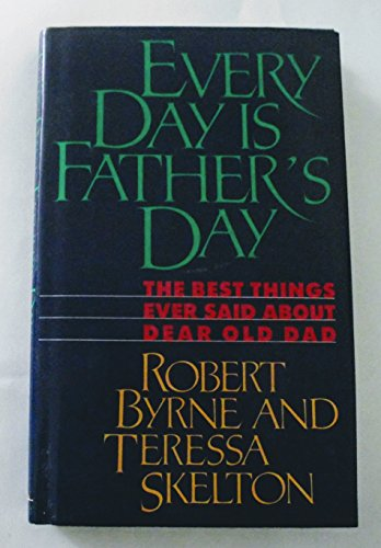 Every Day Is Father's Day: The Best Things Ever Said about Dear Old Dad
