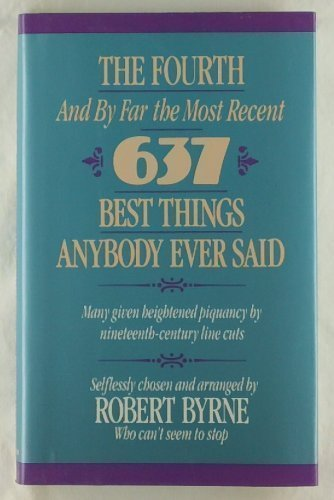The Fourth -- And by Far the Most Recent -- 637 Best Things Anybody Ever Said: Many Given Heighte...