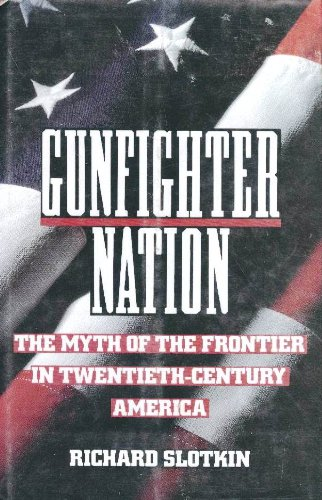 Gunfighter Nation: The Myth of the Frontier in Twentieth-Century America