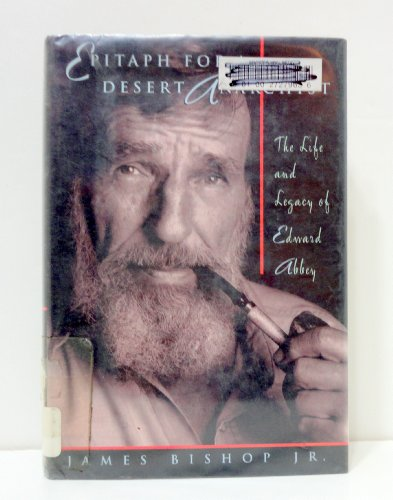 Epitaph for a Desert Anarchist: The Life and Legacy of Edward Abbey: Bishop, James