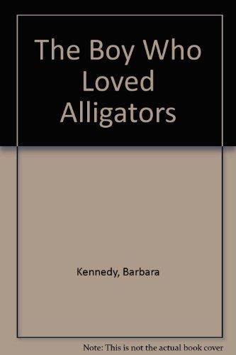Boy Who Loved Alligators, The: Kennedy, Barbara