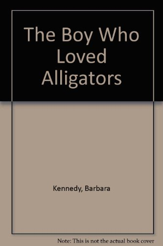 The Boy Who Loved Alligators: Kennedy, Barbara *Inscribed by Author*