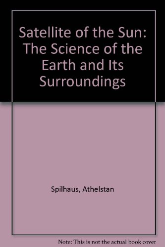 Satellite of the Sun: The Science of the Earth and Its Surroundings: Athelstan Spilhaus