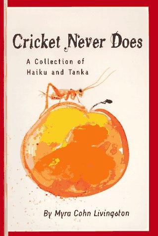 Cricket Never Does: A Collection of Haiku and Tanka: Myra Cohn Livingston
