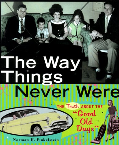 """The Way Things Never Were: The Truth About the """"Good Old Days"""": Finkelstein, Norman H"""
