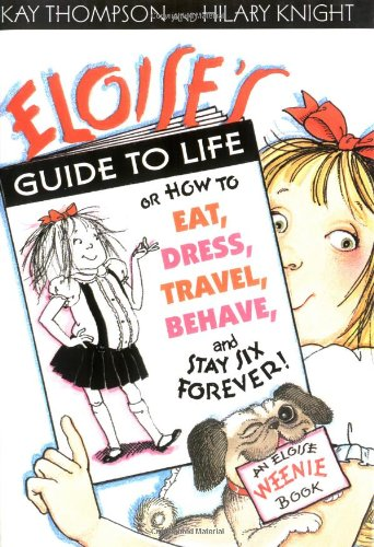 Eloise's Guide to Life or How to Eat, Dress, Travel, Behave, and Stay Six Forever!: THOMPSON, ...