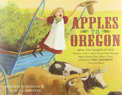 9780689847691: Apples to Oregon: Being the (Slightly) True Narrative of How a Brave Pioneer Father Brought Apples, Peaches, Pears, Plums, Grapes, and Cherries (and Children) Across the Plains (Golden Kite Awards)