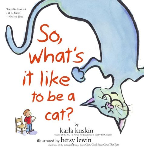 So, Whats It Like to Be a Cat 9780689859304 So, what's it like to be a cat? I'm very glad you asked me that. Are cats afraid of the dark? Where do they prefer to sleep? What time d