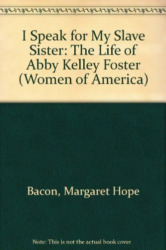 I Speak for My Slave Sister: The Life of Abby Kelley Foster (Women of America): Margaret Hope Bacon