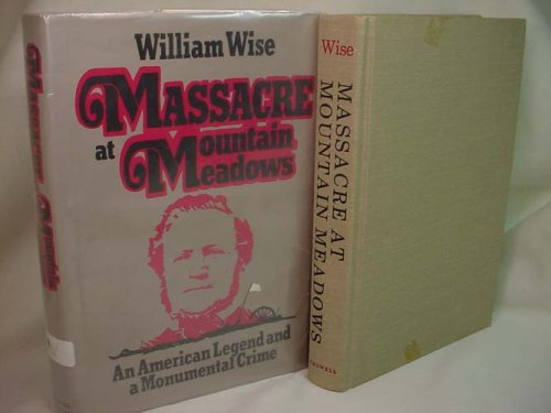 Massacre at Mountain Meadows: An American Legend and a Monumental Crime: Wise, William