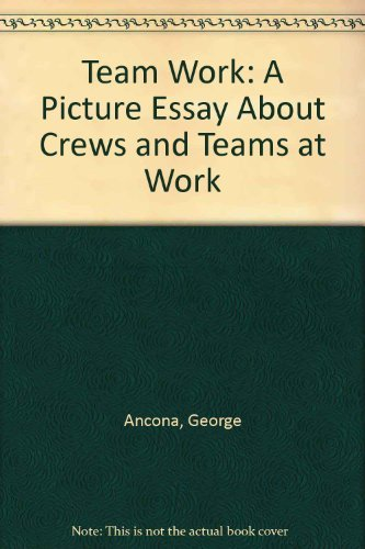 Team Work: A Picture Essay About Crews and Teams at Work: Ancona, George