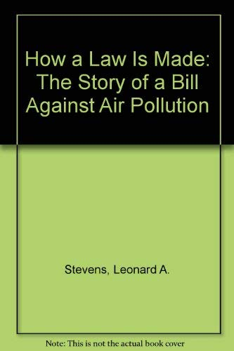How a Law Is Made: The Story of a Bill Against Air Pollution: Stevens, Leonard A.
