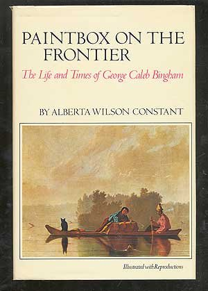 Paintbox on the Frontier: The Life and Times of George Caleb Bingham: Constant, Alberta Wilson