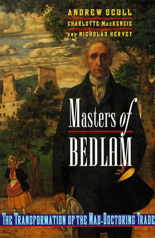 Masters of Bedlam: the transformation of the mad-doctoring trade.: Scull, A., C. MacKenzie & N. ...