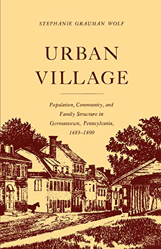 Urban Village: Population, Community, and Family Structure in Germantown, Pennsylvania, 1683-1800: ...